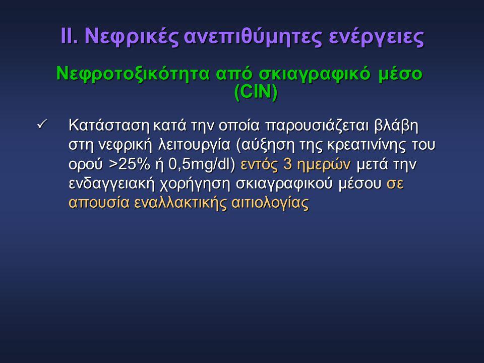 ΙΙ. Νεφρικές ανεπιθύμητες ενέργειες Νεφροτοξικότητα από σκιαγραφικό μέσο (CIN)  Κατάσταση κατά την οποία παρουσιάζεται βλάβη στη νεφρική λειτουργία (