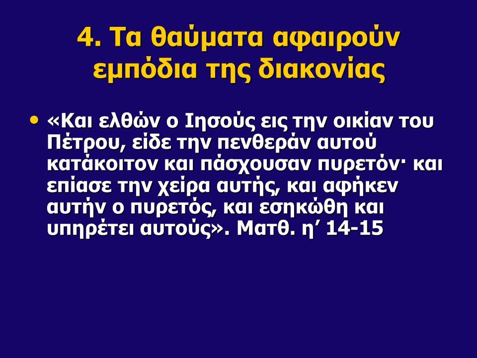 4. Τα θαύματα αφαιρούν εμπόδια της διακονίας «Και ελθών ο Ιησούς εις την οικίαν του Πέτρου, είδε την πενθεράν αυτού κατάκοιτον και πάσχουσαν πυρετόν·