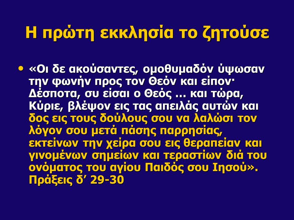 Η πρώτη εκκλησία το ζητούσε «Οι δε ακούσαντες, ομοθυμαδόν ύψωσαν την φωνήν προς τον Θεόν και είπον· Δέσποτα, συ είσαι ο Θεός … και τώρα, Κύριε, βλέψον εις τας απειλάς αυτών και δος εις τους δούλους σου να λαλώσι τον λόγον σου μετά πάσης παρρησίας, εκτείνων την χείρα σου εις θεραπείαν και γινομένων σημείων και τεραστίων διά του ονόματος του αγίου Παιδός σου Ιησού».