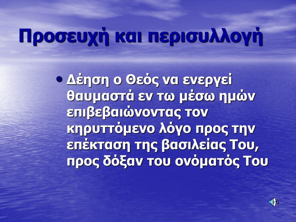 Προσευχή και περισυλλογή Δέηση ο Θεός να ενεργεί θαυμαστά εν τω μέσω ημών επιβεβαιώνοντας τον κηρυττόμενο λόγο προς την επέκταση της βασιλείας Του, πρ