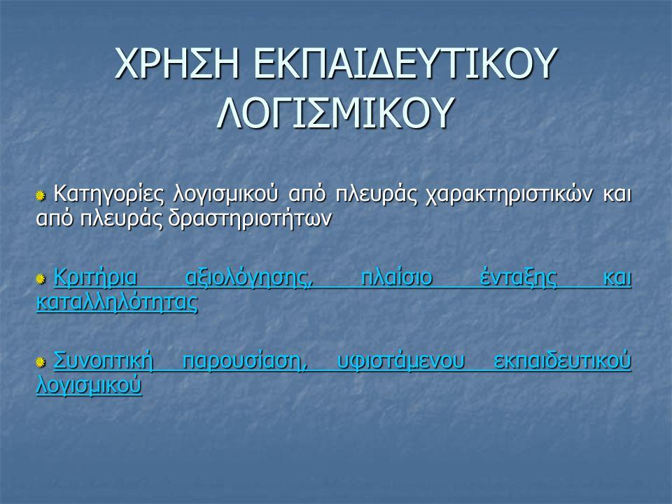 ΧΡΗΣΗ ΕΚΠΑΙΔΕΥΤΙΚΟΥ ΛΟΓΙΣΜΙΚΟΥ Κατηγορίες λογισμικού από πλευράς χαρακτηριστικών και από πλευράς δραστηριοτήτων Κατηγορίες λογισμικού από πλευράς χαρακτηριστικών και από πλευράς δραστηριοτήτων Κριτήρια αξιολόγησης, πλαίσιο ένταξης και καταλληλότητας Κριτήρια αξιολόγησης, πλαίσιο ένταξης και καταλληλότηταςΚριτήρια αξιολόγησης, πλαίσιο ένταξης και καταλληλότηταςΚριτήρια αξιολόγησης, πλαίσιο ένταξης και καταλληλότητας Συνοπτική παρουσίαση, υφιστάμενου εκπαιδευτικού λογισμικού Συνοπτική παρουσίαση, υφιστάμενου εκπαιδευτικού λογισμικούΣυνοπτική παρουσίαση, υφιστάμενου εκπαιδευτικού λογισμικούΣυνοπτική παρουσίαση, υφιστάμενου εκπαιδευτικού λογισμικού