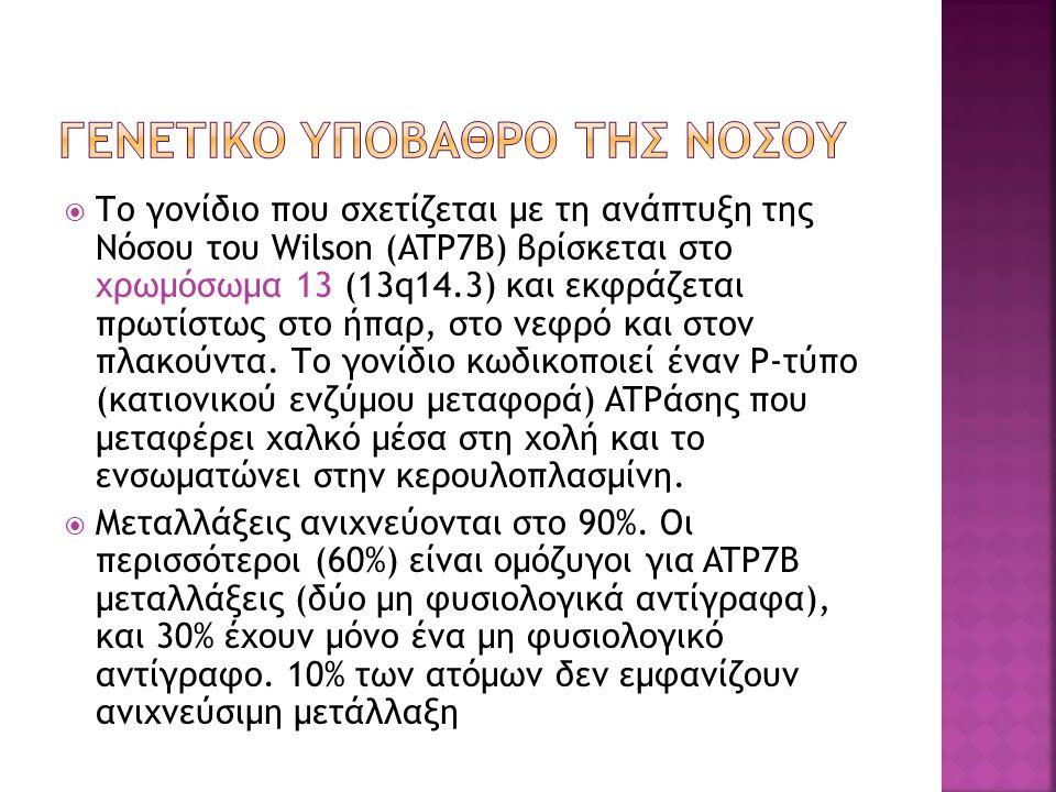  Το γονίδιο που σχετίζεται με τη ανάπτυξη της Νόσου του Wilson (ATP7B) βρίσκεται στο χρωμόσωμα 13 (13q14.3) και εκφράζεται πρωτίστως στο ήπαρ, στο νεφρό και στον πλακούντα.