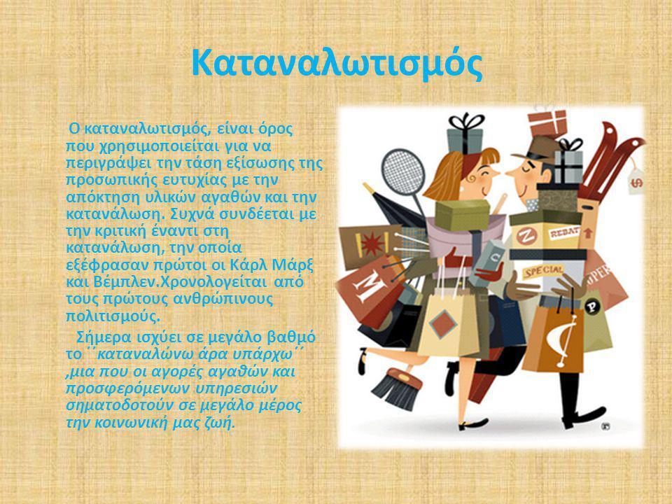 Καταναλωτισμός Ο καταναλωτισμός, είναι όρος που χρησιμοποιείται για να περιγράψει την τάση εξίσωσης της προσωπικής ευτυχίας με την απόκτηση υλικών αγα