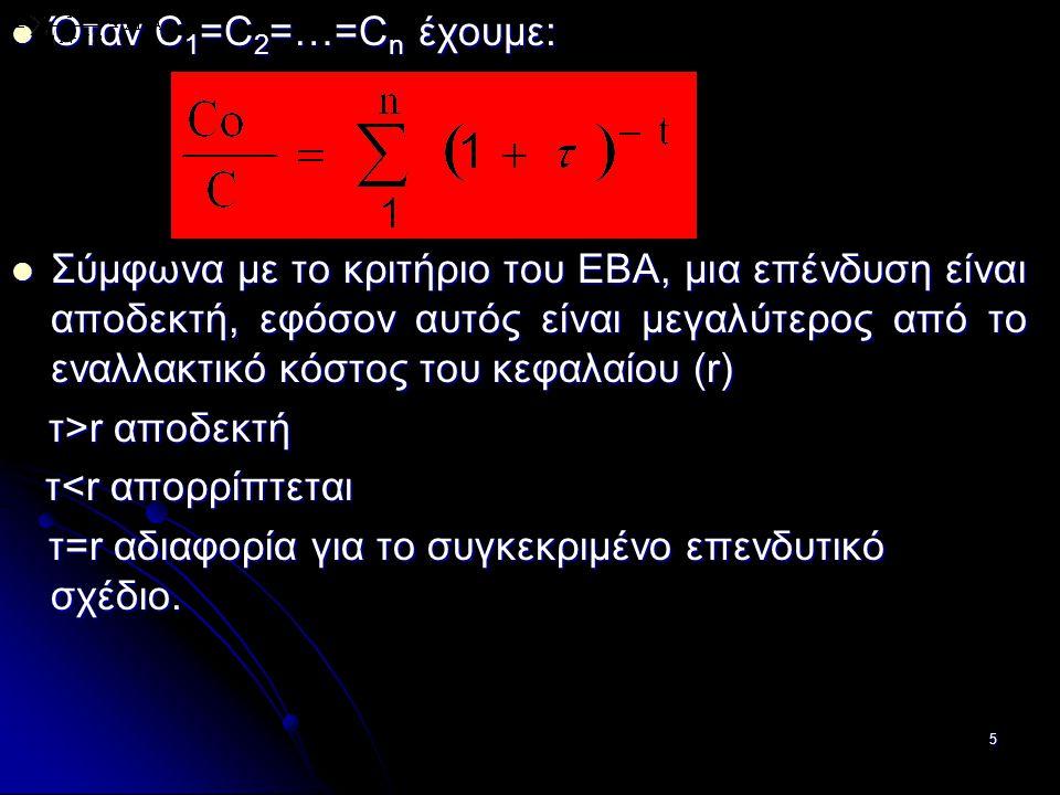 5 Όταν C 1 =C 2 =…=C n έχουμε: Όταν C 1 =C 2 =…=C n έχουμε: Σύμφωνα με το κριτήριο του ΕΒΑ, μια επένδυση είναι αποδεκτή, εφόσον αυτός είναι μεγαλύτερος από το εναλλακτικό κόστος του κεφαλαίου (r) Σύμφωνα με το κριτήριο του ΕΒΑ, μια επένδυση είναι αποδεκτή, εφόσον αυτός είναι μεγαλύτερος από το εναλλακτικό κόστος του κεφαλαίου (r) τ>r αποδεκτή τ>r αποδεκτή τ<r απορρίπτεται τ<r απορρίπτεται τ=r αδιαφορία για το συγκεκριμένο επενδυτικό σχέδιο.
