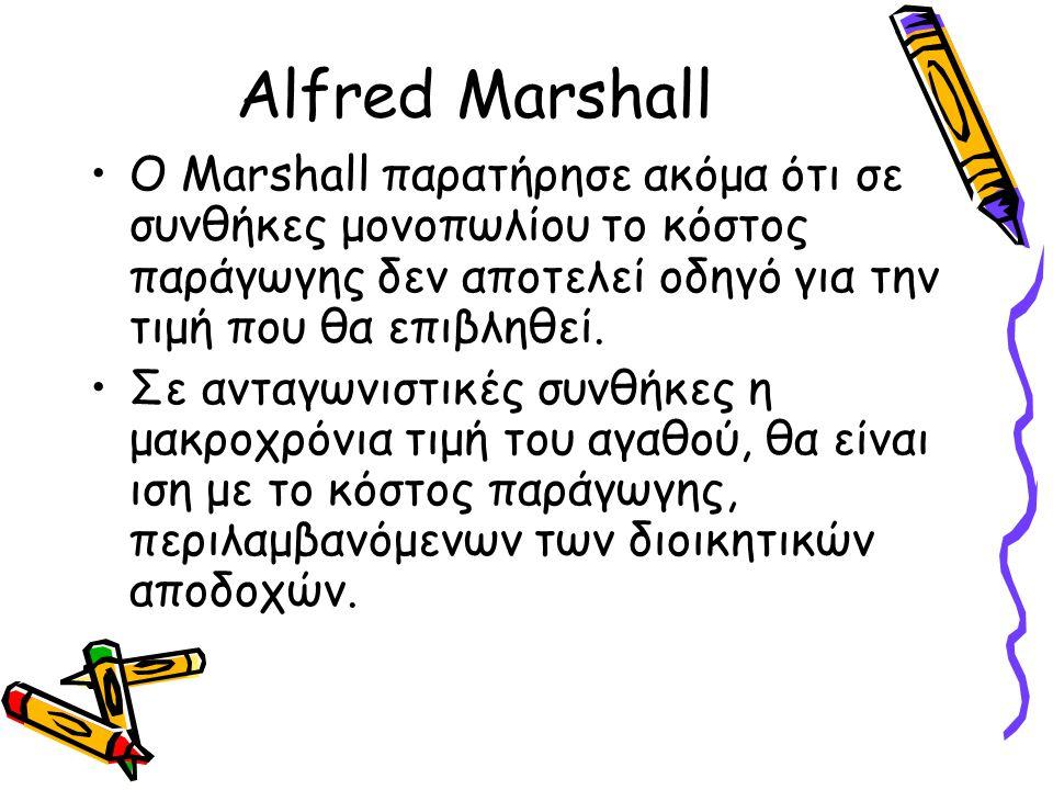Alfred Marshall Ο Marshall παρατήρησε ακόμα ότι σε συνθήκες μονοπωλίου το κόστος παράγωγης δεν αποτελεί οδηγό για την τιμή που θα επιβληθεί. Σε ανταγω