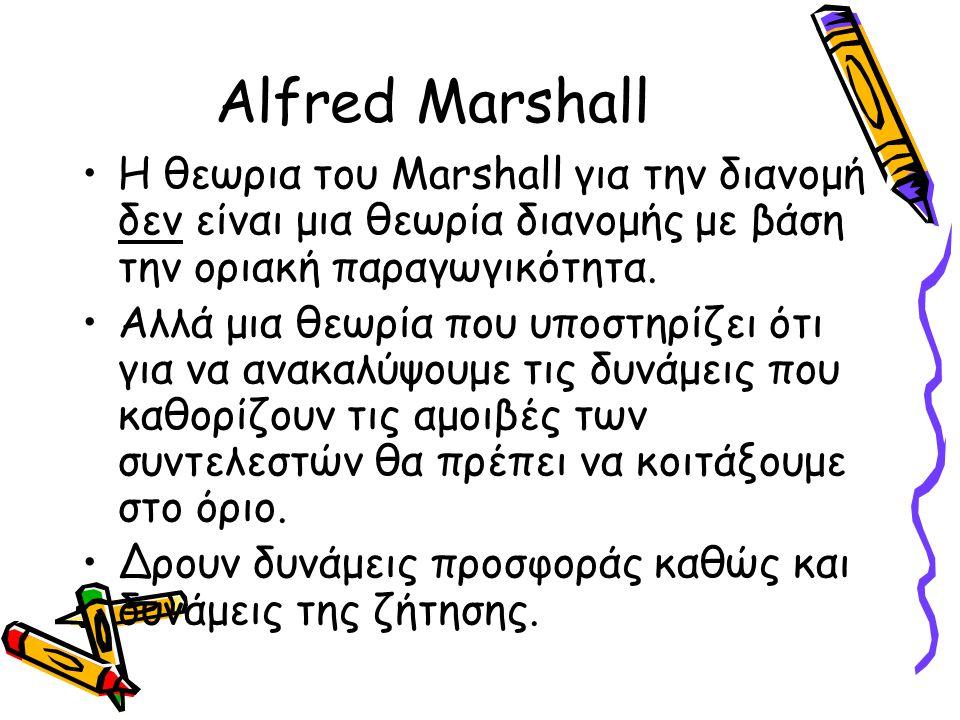 Alfred Marshall Η θεωρια του Marshall για την διανομή δεν είναι μια θεωρία διανομής με βάση την οριακή παραγωγικότητα. Αλλά μια θεωρία που υποστηρίζει
