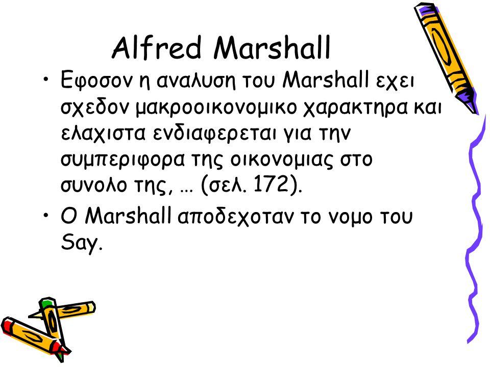 Alfred Marshall Εφοσον η αναλυση του Marshall εχει σχεδον μακροοικονομικο χαρακτηρα και ελαχιστα ενδιαφερεται για την συμπεριφορα της οικονομιας στο σ