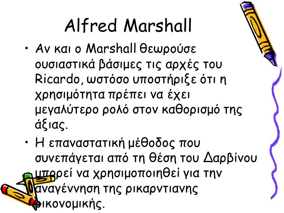 Alfred Marshall Αν και ο Marshall θεωρούσε ουσιαστικά βάσιμες τις αρχές του Ricardo, ωστόσο υποστήριξε ότι η χρησιμότητα πρέπει να έχει μεγαλύτερο ρολ