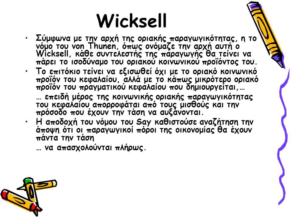 Wicksell Σύμφωνα με την αρχή της οριακής παραγωγικότητας, η το νόμο του von Thunen, όπως ονόμαζε την αρχή αυτή ο Wicksell, κάθε συντελεστής της παραγωγής θα τείνει να πάρει το ισοδύναμο του οριακού κοινωνικού προϊόντος του.