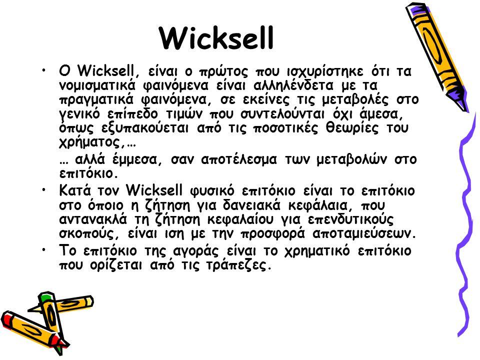 Wicksell Ο Wicksell, είναι ο πρώτος που ισχυρίστηκε ότι τα νομισματικά φαινόμενα είναι αλληλένδετα με τα πραγματικά φαινόμενα, σε εκείνες τις μεταβολές στο γενικό επίπεδο τιμών που συντελούνται όχι άμεσα, όπως εξυπακούεται από τις ποσοτικές θεωρίες του χρήματος,… … αλλά έμμεσα, σαν αποτέλεσμα των μεταβολών στο επιτόκιο.