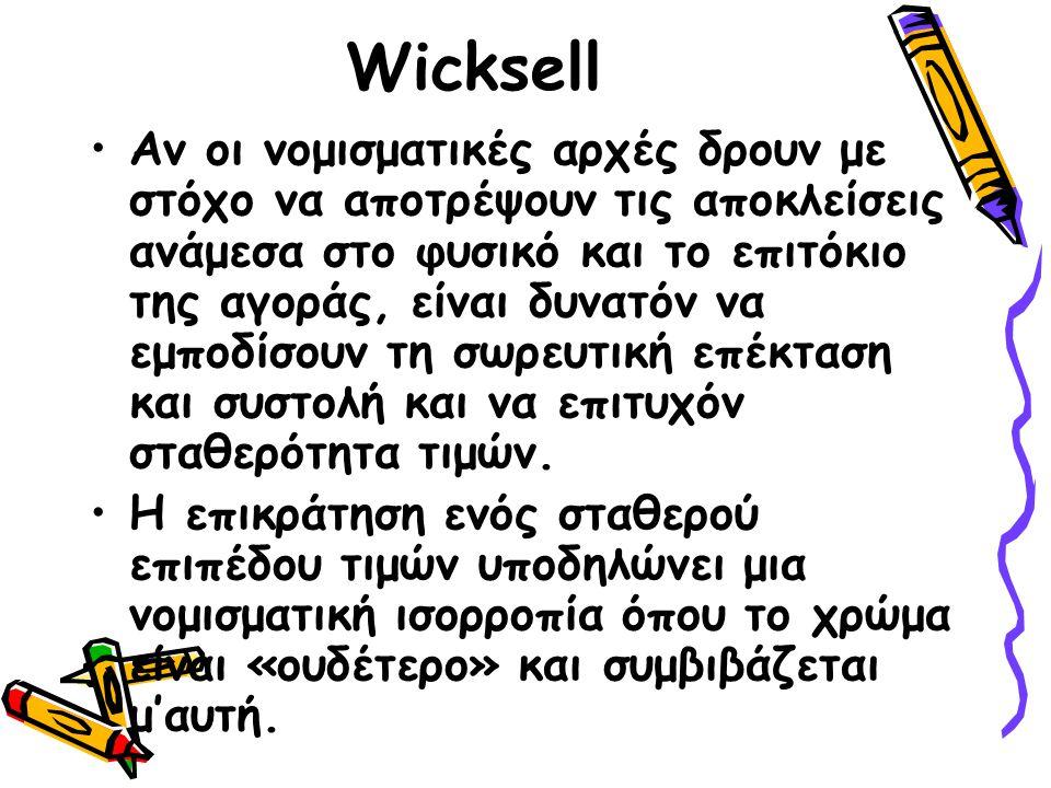 Wicksell Αν οι νομισματικές αρχές δρουν με στόχο να αποτρέψουν τις αποκλείσεις ανάμεσα στο φυσικό και το επιτόκιο της αγοράς, είναι δυνατόν να εμποδίσουν τη σωρευτική επέκταση και συστολή και να επιτυχόν σταθερότητα τιμών.
