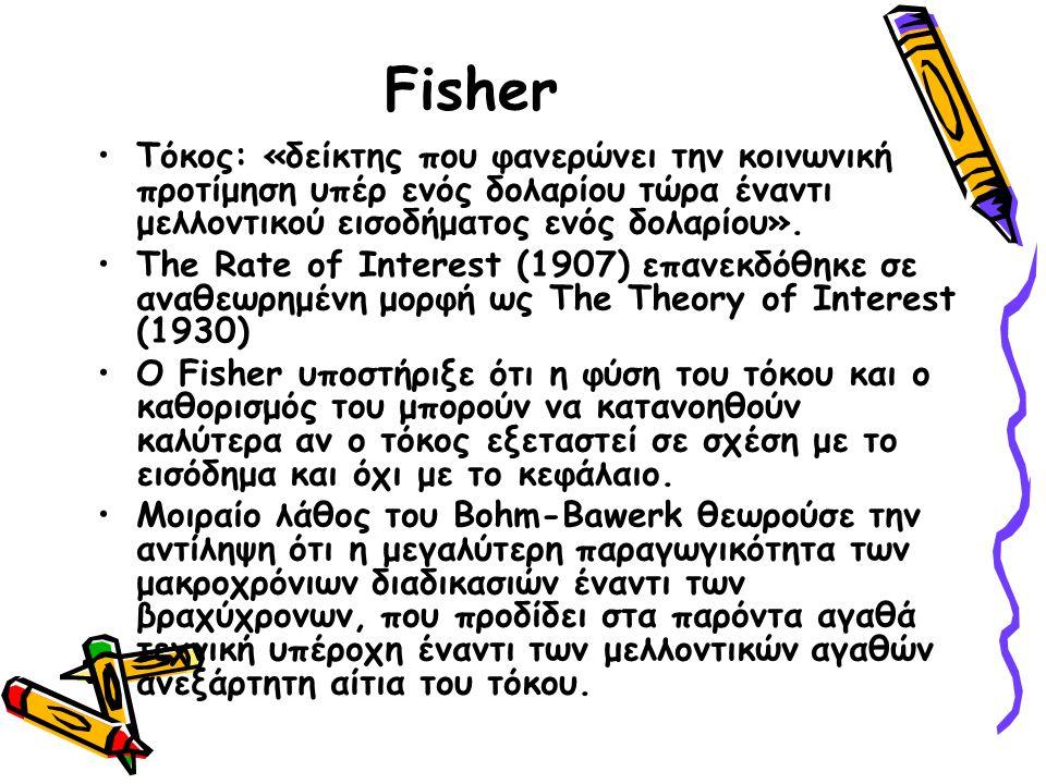 Fisher Ο Fisher λοιπόν θεώρει το επιτόκιο καθορίζεται από τις πράξεις των ανθρώπων που αποσκοπούν στη μεταβολή της χρονικής ροής των εισοδηματικών εσόδων τους.