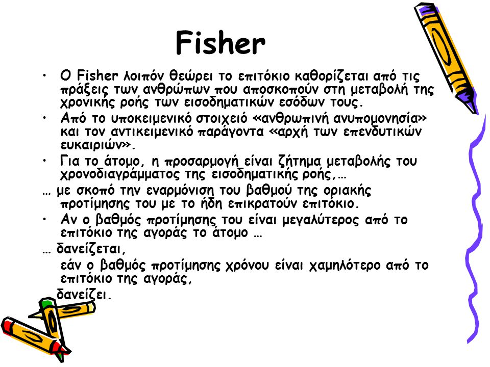 Fisher Ο Fisher ονόμασε το υποθετικό επιτόκιο που θα εξισώνει την παρούσα άξια δυο επενδυτικών δυνατοτήτων, «ποσοστό απόδοσης πάνω από το κόστος».