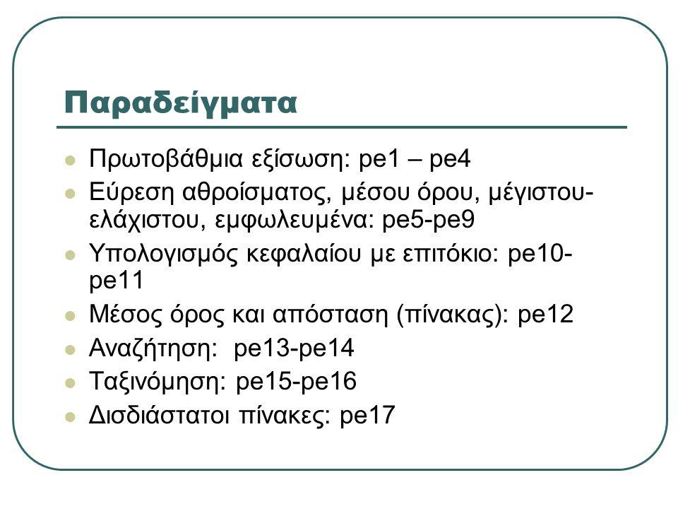 Παραδείγματα Πρωτοβάθμια εξίσωση: pe1 – pe4 Εύρεση αθροίσματος, μέσου όρου, μέγιστου- ελάχιστου, εμφωλευμένα: pe5-pe9 Υπολογισμός κεφαλαίου με επιτόκιο: pe10- pe11 Μέσος όρος και απόσταση (πίνακας): pe12 Αναζήτηση: pe13-pe14 Ταξινόμηση: pe15-pe16 Δισδιάστατοι πίνακες: pe17