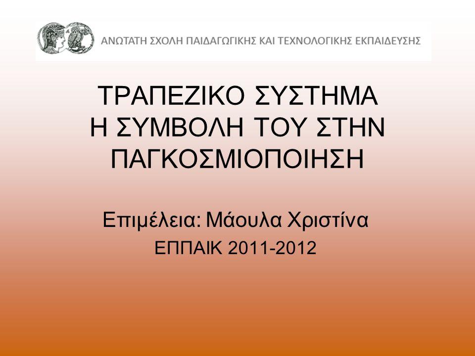 ΤΡΑΠΕΖΙΚΟ ΣΥΣΤΗΜΑ Η ΣΥΜΒΟΛΗ ΤΟΥ ΣΤΗΝ ΠΑΓΚΟΣΜΙΟΠΟΙΗΣΗ Επιμέλεια: Μάουλα Χριστίνα ΕΠΠΑΙΚ 2011-2012