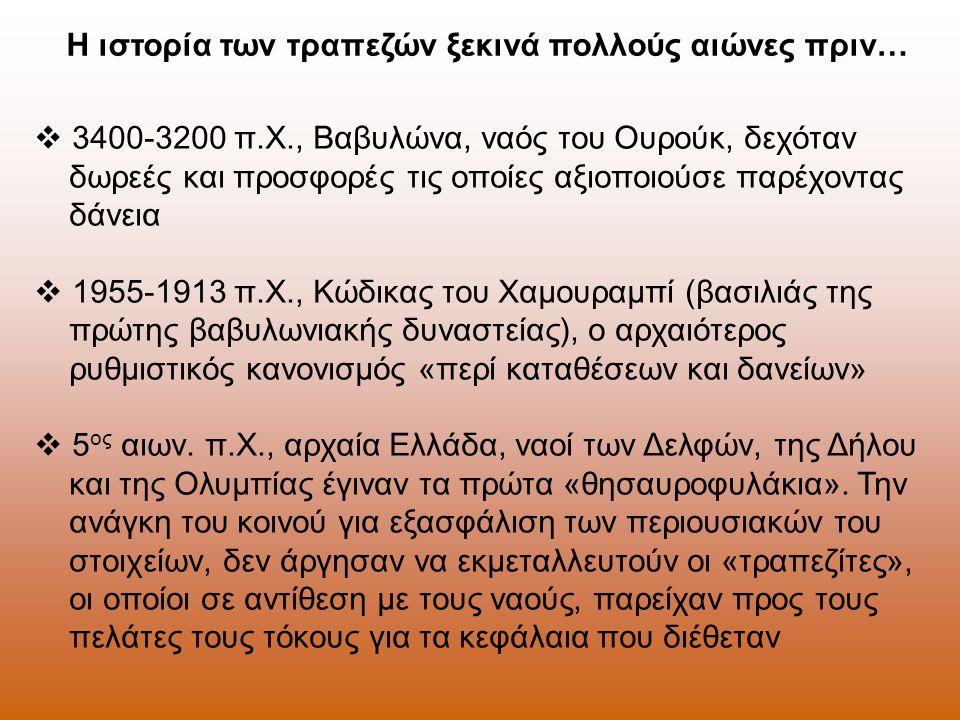 Η ιστορία των τραπεζών ξεκινά πολλούς αιώνες πριν…  3400-3200 π.Χ., Βαβυλώνα, ναός του Ουρούκ, δεχόταν δωρεές και προσφορές τις οποίες αξιοποιούσε παρέχοντας δάνεια  1955-1913 π.Χ., Κώδικας του Χαμουραμπί (βασιλιάς της πρώτης βαβυλωνιακής δυναστείας), ο αρχαιότερος ρυθμιστικός κανονισμός «περί καταθέσεων και δανείων»  5 ος αιων.