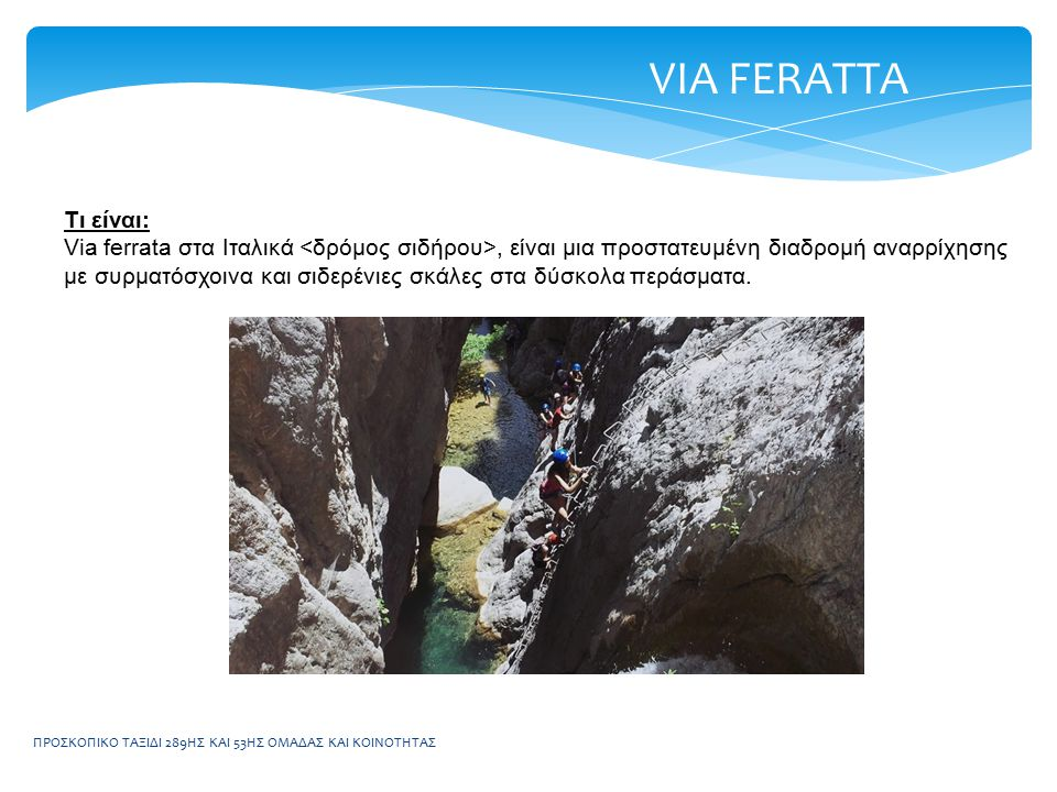 ΠΡΟΣΚΟΠΙΚΟ ΤΑΞΙΔΙ 289ΗΣ ΚΑΙ 53ΗΣ ΟΜΑΔΑΣ ΚΑΙ ΚΟΙΝΟΤΗΤΑΣ Τι είναι: Via ferrata στα Ιταλικά, είναι μια προστατευμένη διαδρομή αναρρίχησης με συρματόσχοινα και σιδερένιες σκάλες στα δύσκολα περάσματα.
