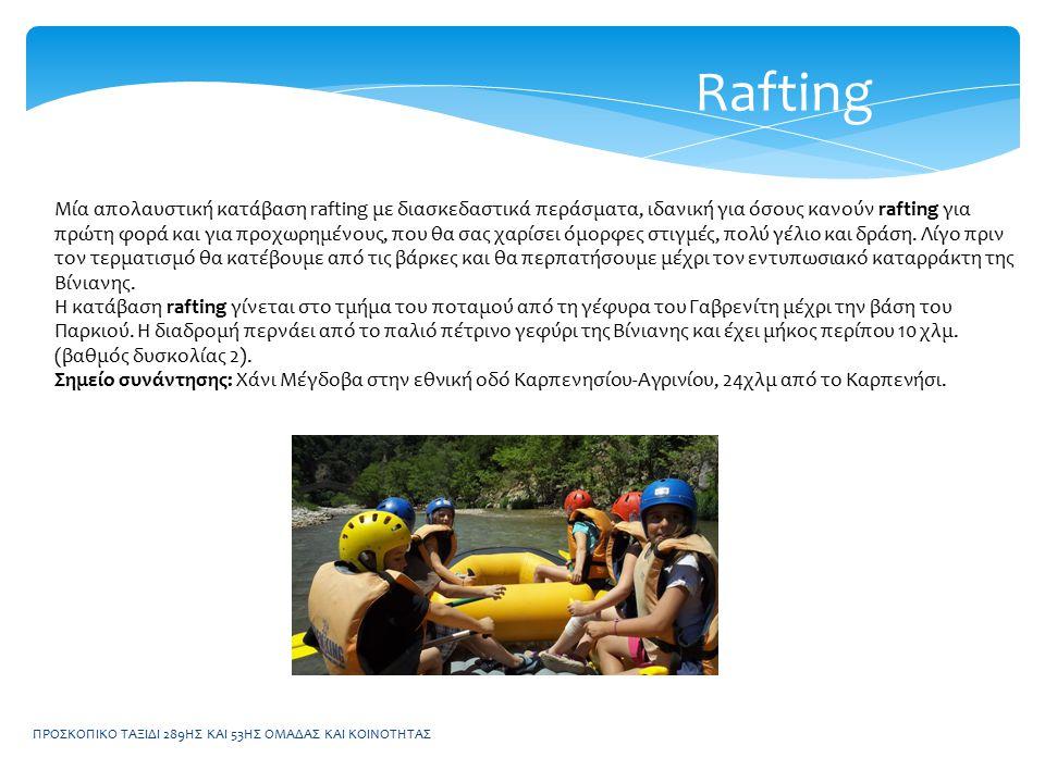 ΠΡΟΣΚΟΠΙΚΟ ΤΑΞΙΔΙ 289ΗΣ ΚΑΙ 53ΗΣ ΟΜΑΔΑΣ ΚΑΙ ΚΟΙΝΟΤΗΤΑΣ Rafting Μία απολαυστική κατάβαση rafting με διασκεδαστικά περάσματα, ιδανική για όσους κανούν rafting για πρώτη φορά και για προχωρημένους, που θα σας χαρίσει όμορφες στιγμές, πολύ γέλιο και δράση.
