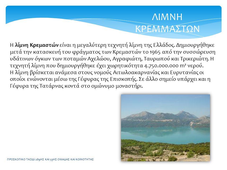 ΠΡΟΣΚΟΠΙΚΟ ΤΑΞΙΔΙ 289ΗΣ ΚΑΙ 53ΗΣ ΟΜΑΔΑΣ ΚΑΙ ΚΟΙΝΟΤΗΤΑΣ ΛΙΜΝΗ ΚΡΕΜΜΑΣΤΩΝ Η λίμνη Κρεμαστών είναι η μεγαλύτερη τεχνητή λίμνη της Ελλάδος. Δημιουργήθηκε