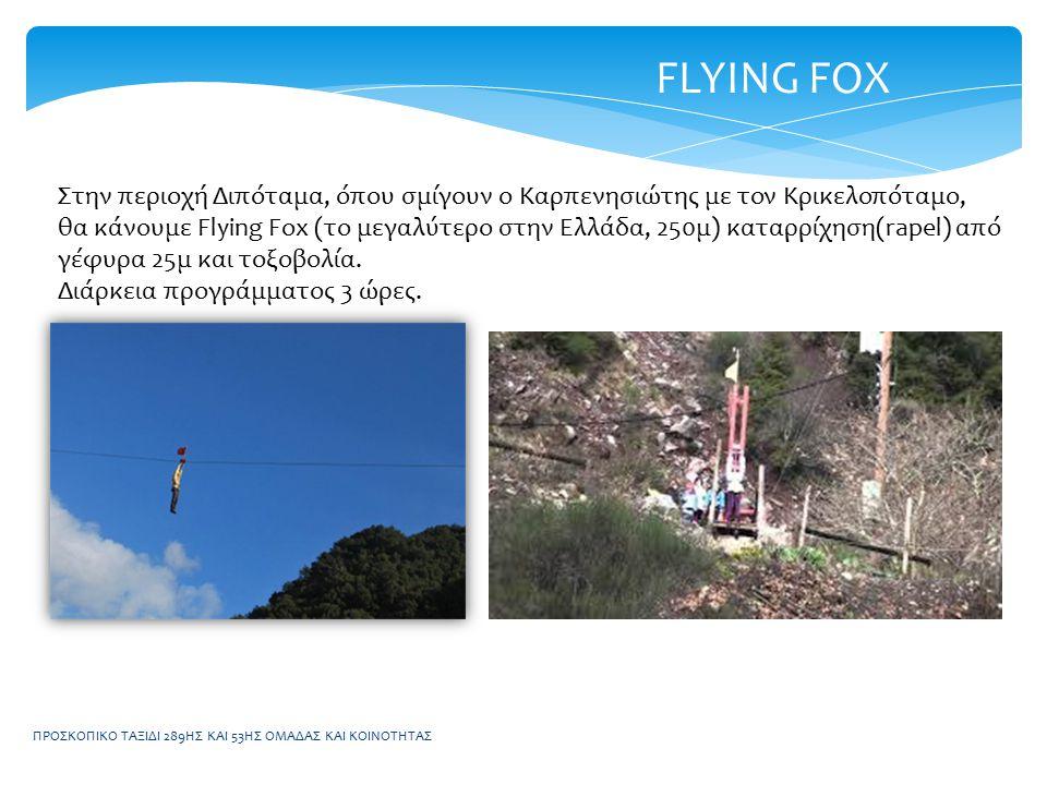 ΠΡΟΣΚΟΠΙΚΟ ΤΑΞΙΔΙ 289ΗΣ ΚΑΙ 53ΗΣ ΟΜΑΔΑΣ ΚΑΙ ΚΟΙΝΟΤΗΤΑΣ FLYING FOX Στην περιοχή Διπόταμα, όπου σμίγουν ο Καρπενησιώτης με τον Κρικελοπόταμο, θα κάνουμε Flying Fox (το μεγαλύτερο στην Ελλάδα, 250μ) καταρρίχηση(rapel) από γέφυρα 25μ και τοξοβολία.