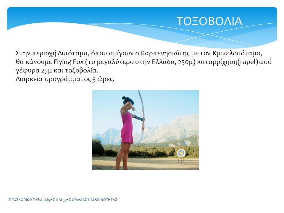 ΠΡΟΣΚΟΠΙΚΟ ΤΑΞΙΔΙ 289ΗΣ ΚΑΙ 53ΗΣ ΟΜΑΔΑΣ ΚΑΙ ΚΟΙΝΟΤΗΤΑΣ ΤΟΞΟΒΟΛΙΑ Στην περιοχή Διπόταμα, όπου σμίγουν ο Καρπενησιώτης με τον Κρικελοπόταμο, θα κάνουμε Flying Fox (το μεγαλύτερο στην Ελλάδα, 250μ) καταρρίχηση(rapel) από γέφυρα 25μ και τοξοβολία.