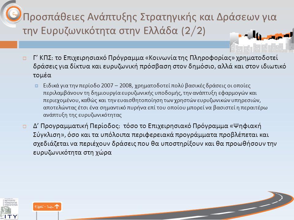 Προσπάθειες Ανάπτυξης Στρατηγικής και Δράσεων για την Ευρυζωνικότητα στην Ελλάδα (2/2)  Γ ' ΚΠΣ : το Επιχειρησιακό Πρόγραμμα « Κοινωνία της Πληροφορίας » χρηματοδοτεί δράσεις για δίκτυα και ευρυζωνική πρόσβαση στον δημόσιο, αλλά και στον ιδιωτικό τομέα  Ειδικά για την περίοδο 2007 – 2008, χρηματοδοτεί πολύ βασικές δράσεις οι οποίες περιλαμβάνουν τη δημιουργία ευρυζωνικής υποδομής, την ανάπτυξη εφαρμογών και περιεχομένου, καθώς και την ευαισθητοποίηση των χρηστών ευρυζωνικών υπηρεσιών, αποτελώντας έτσι ένα σημαντικό πυρήνα επί του οποίου μπορεί να βασιστεί η περαιτέρω ανάπτυξη της ευρυζωνικότητας  Δ ' Προγραμματική Περίοδος : τόσο το Επιχειρησιακό Πρόγραμμα « Ψηφιακή Σύγκλιση », όσο και τα υπόλοιπα περιφερειακά προγράμματα προβλέπεται και σχεδιάζεται να περιέχουν δράσεις που θα υποστηρίξουν και θα προωθήσουν την ευρυζωνικότητα στη χώρα