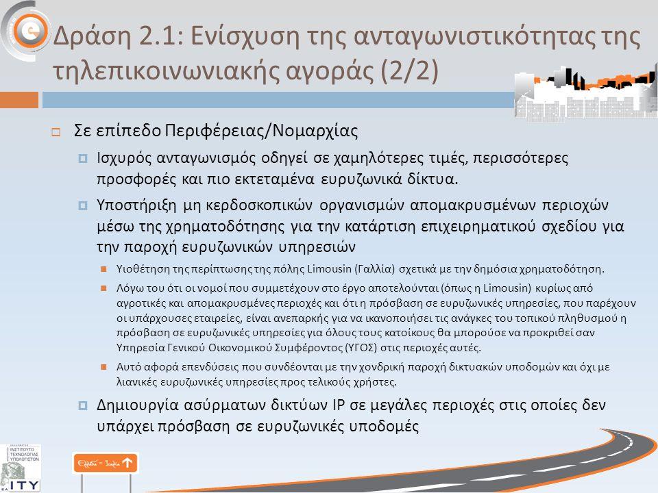 Δράση 2.1: Ενίσχυση της ανταγωνιστικότητας της τηλεπικοινωνιακής αγοράς (2/2)  Σε επίπεδο Περιφέρειας / Νομαρχίας  Ισχυρός ανταγωνισμός οδηγεί σε χαμηλότερες τιμές, περισσότερες προσφορές και πιο εκτεταμένα ευρυζωνικά δίκτυα.