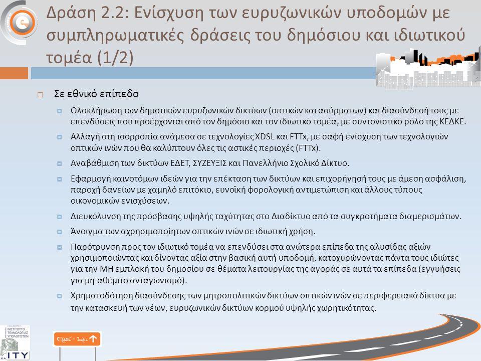 Δράση 2.2: Ενίσχυση των ευρυζωνικών υποδομών με συμπληρωματικές δράσεις του δημόσιου και ιδιωτικού τομέα (1/2)  Σε εθνικό επίπεδο  Ολοκλήρωση των δημοτικών ευρυζωνικών δικτύων ( οπτικών και ασύρματων ) και διασύνδεσή τους με επενδύσεις που προέρχονται από τον δημόσιο και τον ιδιωτικό τομέα, με συντονιστικό ρόλο της ΚΕΔΚΕ.