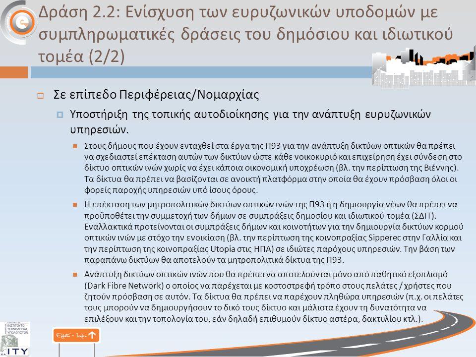 Δράση 2.2: Ενίσχυση των ευρυζωνικών υποδομών με συμπληρωματικές δράσεις του δημόσιου και ιδιωτικού τομέα (2/2)  Σε επίπεδο Περιφέρειας / Νομαρχίας  Υποστήριξη της τοπικής αυτοδιοίκησης για την ανάπτυξη ευρυζωνικών υπηρεσιών.