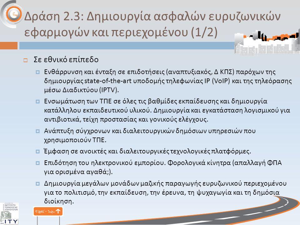 Δράση 2.3: Δημιουργία ασφαλών ευρυζωνικών εφαρμογών και περιεχομένου (1/2)  Σε εθνικό επίπεδο  Ενθάρρυνση και ένταξη σε επιδοτήσεις ( αναπτυξιακός, Δ ΚΠΣ ) παρόχων της δημιουργίας state-of-the-art υποδομής τηλεφωνίας ΙΡ (VoIP) και της τηλεόρασης μέσω Διαδικτύου (IPTV).