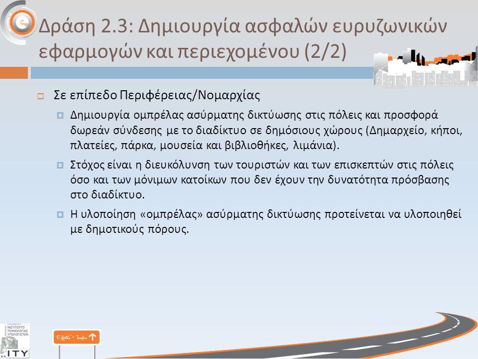 Δράση 2.3: Δημιουργία ασφαλών ευρυζωνικών εφαρμογών και περιεχομένου (2/2)  Σε επίπεδο Περιφέρειας / Νομαρχίας  Δημιουργία ομπρέλας ασύρματης δικτύωσης στις πόλεις και προσφορά δωρεάν σύνδεσης με το διαδίκτυο σε δημόσιους χώρους ( Δημαρχείο, κήποι, πλατείες, πάρκα, μουσεία και βιβλιοθήκες, λιμάνια ).