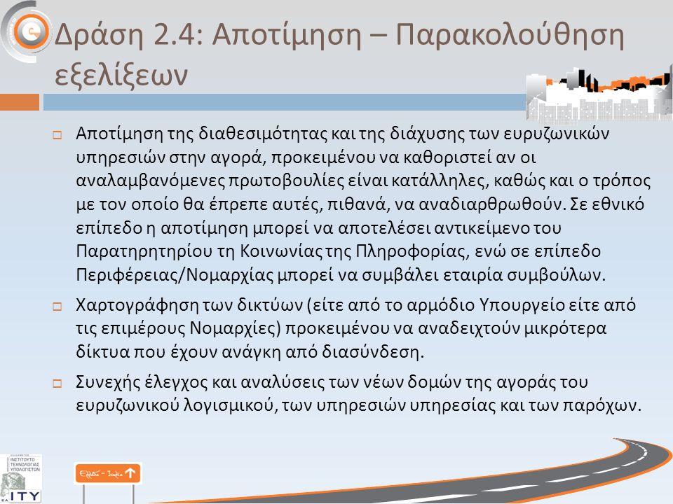 Δράση 2.4: Αποτίμηση – Παρακολούθηση εξελίξεων  Αποτίμηση της διαθεσιμότητας και της διάχυσης των ευρυζωνικών υπηρεσιών στην αγορά, προκειμένου να καθοριστεί αν οι αναλαμβανόμενες πρωτοβουλίες είναι κατάλληλες, καθώς και ο τρόπος με τον οποίο θα έπρεπε αυτές, πιθανά, να αναδιαρθρωθούν.