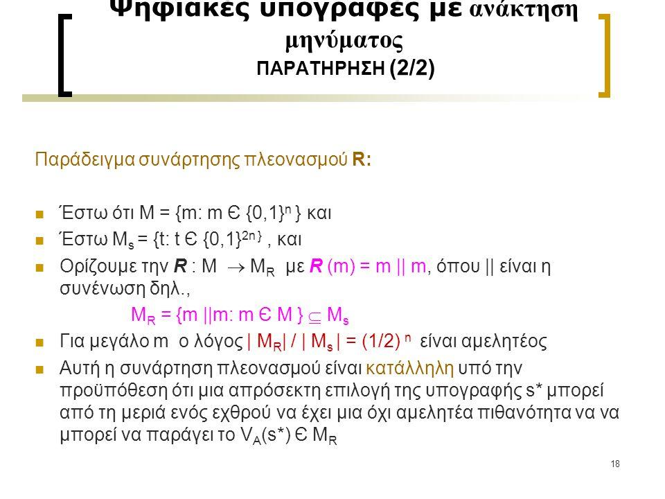 18 Ψηφιακές υπογραφές με ανάκτηση μηνύματος ΠΑΡΑΤΗΡΗΣΗ (2/2) Παράδειγμα συνάρτησης πλεονασμού R: Έστω ότι Μ = {m: m Є {0,1} n } και Έστω M s = {t: t Є