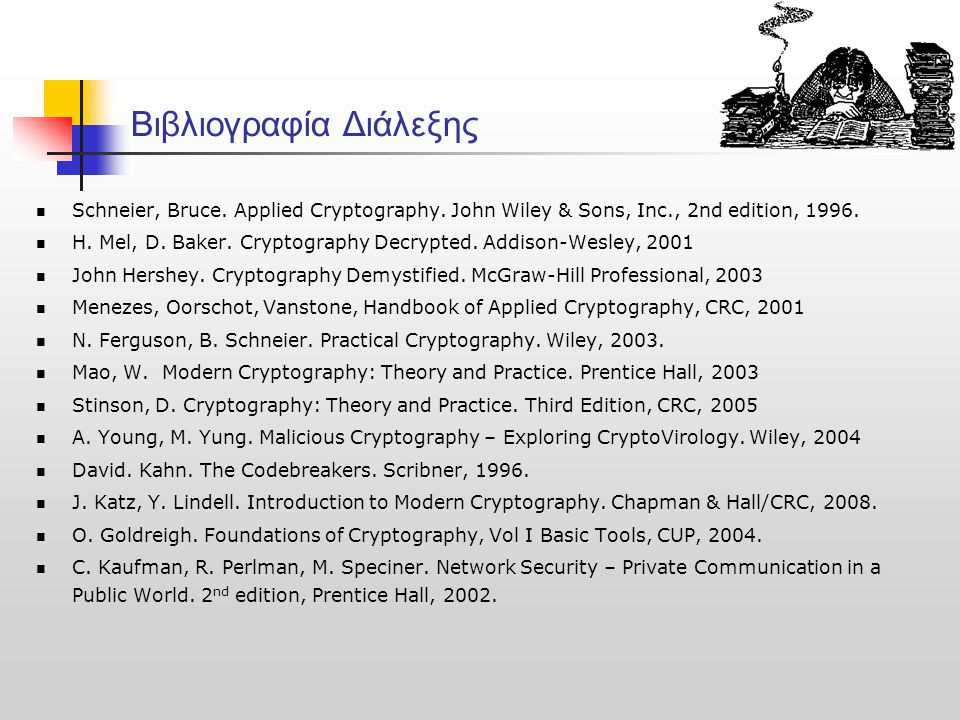 Βιβλιογραφία Διάλεξης Schneier, Bruce. Applied Cryptography. John Wiley & Sons, Inc., 2nd edition, 1996. Η. Mel, D. Baker. Cryptography Decrypted. Add