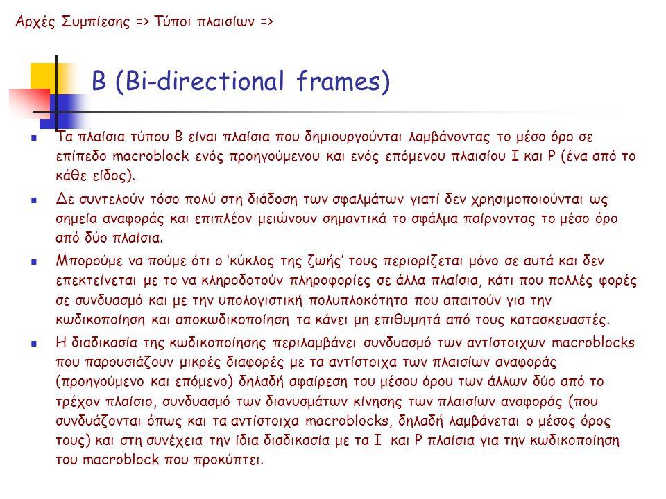 B (Bi-directional frames) Τα πλαίσια τύπου B είναι πλαίσια που δημιουργούνται λαμβάνοντας το μέσο όρο σε επίπεδο macroblock ενός προηγούμενου και ενός επόμενου πλαισίου Ι και P (ένα από το κάθε είδος).