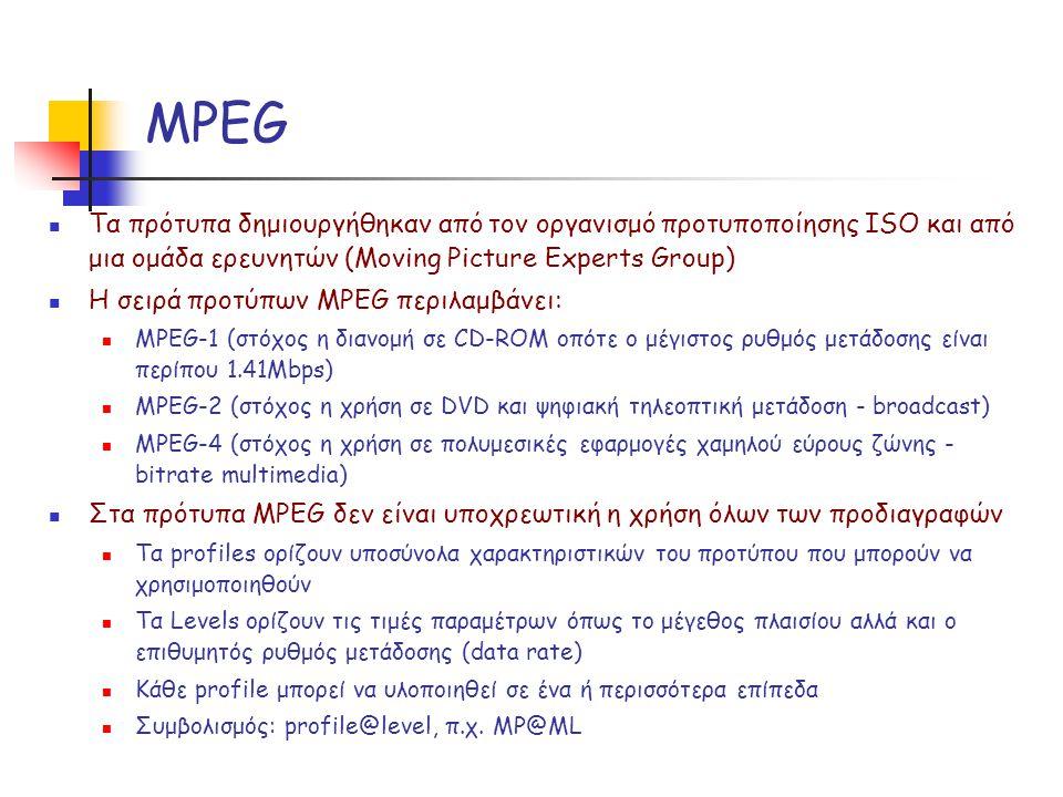 MPEG Τα πρότυπα δημιουργήθηκαν από τον οργανισμό προτυποποίησης ISO και από μια ομάδα ερευνητών (Moving Picture Experts Group) Η σειρά προτύπων MPEG περιλαμβάνει: MPEG-1 (στόχος η διανομή σε CD-ROM οπότε ο μέγιστος ρυθμός μετάδοσης είναι περίπου 1.41Mbps) MPEG-2 (στόχος η χρήση σε DVD και ψηφιακή τηλεοπτική μετάδοση - broadcast) MPEG-4 (στόχος η χρήση σε πολυμεσικές εφαρμογές χαμηλού εύρους ζώνης - bitrate multimedia) Στα πρότυπα MPEG δεν είναι υποχρεωτική η χρήση όλων των προδιαγραφών Τα profiles ορίζουν υποσύνολα χαρακτηριστικών του προτύπου που μπορούν να χρησιμοποιηθούν Τα Levels ορίζουν τις τιμές παραμέτρων όπως το μέγεθος πλαισίου αλλά και ο επιθυμητός ρυθμός μετάδοσης (data rate) Κάθε profile μπορεί να υλοποιηθεί σε ένα ή περισσότερα επίπεδα Συμβολισμός: profile@level, π.χ.