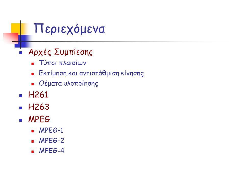 Περιεχόμενα Αρχές Συμπίεσης Τύποι πλαισίων Εκτίμηση και αντιστάθμιση κίνησης Θέματα υλοποίησης Η261 Η263 MPEG MPEG-1 MPEG-2 MPEG-4