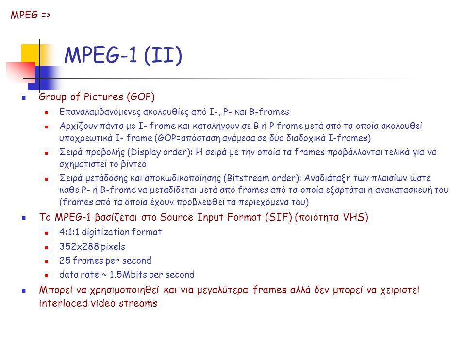 MPEG-1 (II) Group of Pictures (GOP) Επαναλαμβανόμενες ακολουθίες από I-, P- και B-frames Αρχίζουν πάντα με I- frame και καταλήγουν σε Β ή P frame μετά από τα οποία ακολουθεί υποχρεωτικά I- frame (GOP=απόσταση ανάμεσα σε δύο διαδοχικά I-frames) Σειρά προβολής (Display order): Η σειρά με την οποία τα frames προβάλλονται τελικά για να σχηματιστεί το βίντεο Σειρά μετάδοσης και αποκωδικοποίησης (Bitstream order): Αναδιάταξη των πλαισίων ώστε κάθε P- ή B-frame να μεταδίδεται μετά από frames από τα οποία εξαρτάται η ανακατασκευή του (frames από τα οποία έχουν προβλεφθεί τα περιεχόμενα του) Το MPEG-1 βασίζεται στο Source Input Format (SIF) (ποιότητα VHS) 4:1:1 digitization format 352x288 pixels 25 frames per second data rate ~ 1.5Mbits per second Μπορεί να χρησιμοποιηθεί και για μεγαλύτερα frames αλλά δεν μπορεί να χειριστεί interlaced video streams MPEG =>