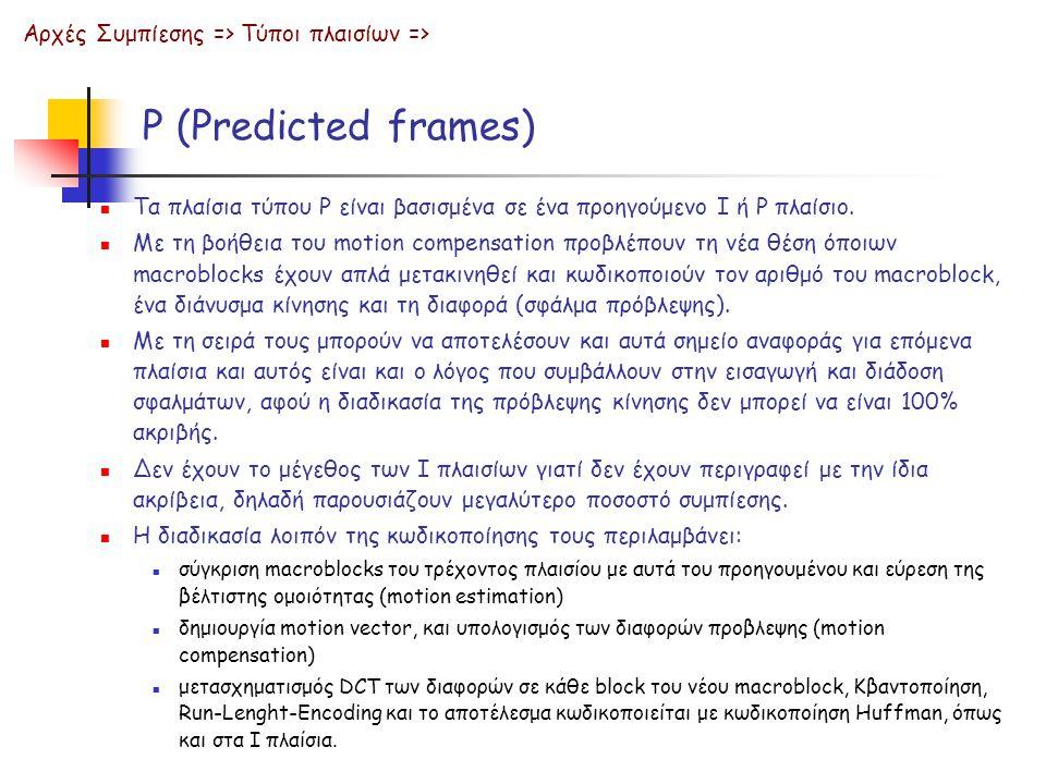 P (Predicted frames) Τα πλαίσια τύπου P είναι βασισμένα σε ένα προηγούμενο I ή P πλαίσιο. Με τη βοήθεια του motion compensation προβλέπουν τη νέα θέση