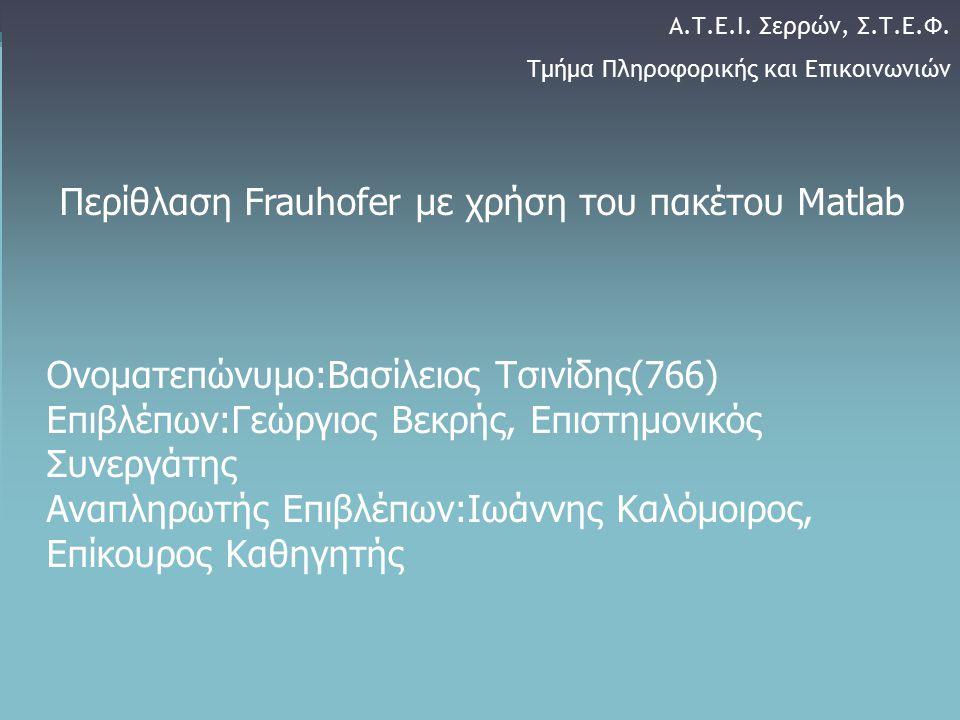 o 1 Περίθλαση Frauhofer με χρήση του πακέτου Matlab Ονοματεπώνυμο:Βασίλειος Τσινίδης(766) Επιβλέπων:Γεώργιος Βεκρής, Επιστημονικός Συνεργάτης Αναπληρω