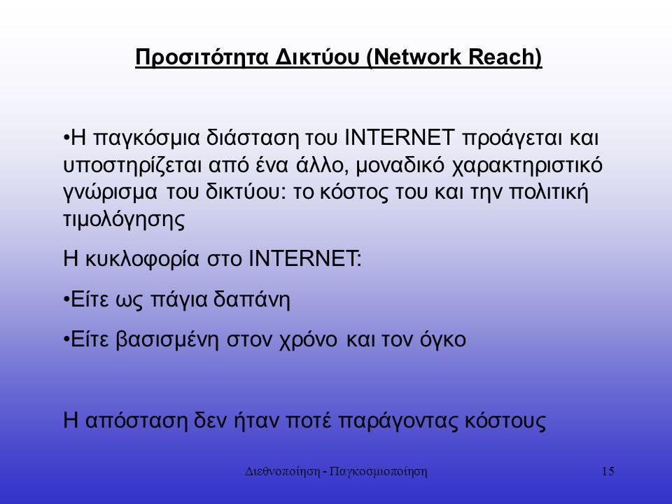 Διεθνοποίηση - Παγκοσμιοποίηση15 Προσιτότητα Δικτύου (Network Reach) Η παγκόσμια διάσταση του INTERNET προάγεται και υποστηρίζεται από ένα άλλο, μοναδ