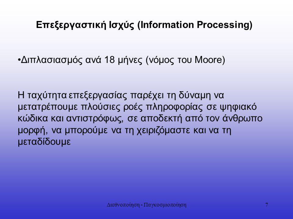 Διεθνοποίηση - Παγκοσμιοποίηση7 Επεξεργαστική Ισχύς (Information Processing) Διπλασιασμός ανά 18 μήνες (νόμος του Moore) Η ταχύτητα επεξεργασίας παρέχ