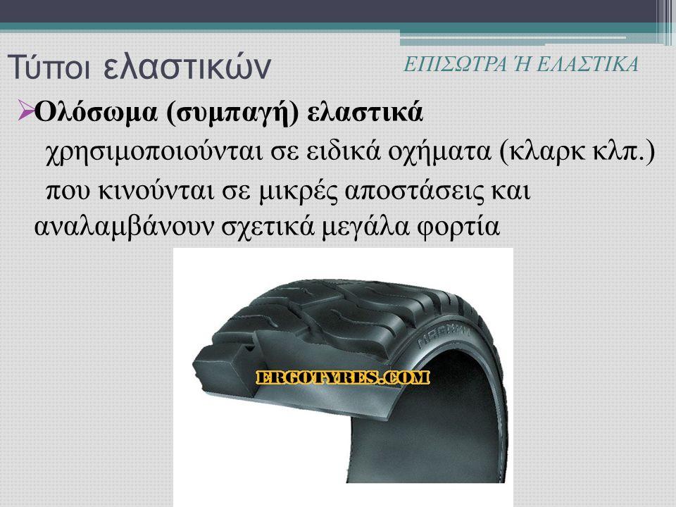 Τύποι ελαστικών  Ολόσωμα (συμπαγή) ελαστικά χρησιμοποιούνται σε ειδικά οχήματα (κλαρκ κλπ.) που κινούνται σε μικρές αποστάσεις και αναλαμβάνουν σχετικά μεγάλα φορτία ΕΠΙΣΩΤΡΑ Ή ΕΛΑΣΤΙΚΑ