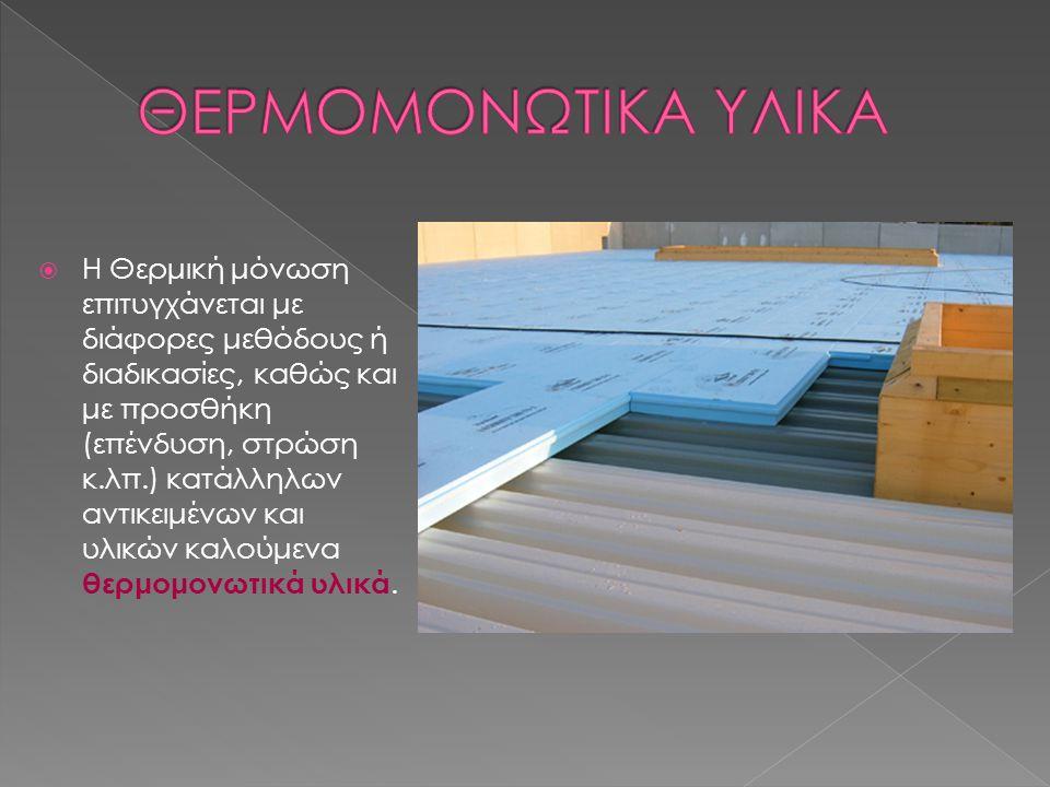 Τα ποιο διαδεδομένα θερμομονωτικά υλικά είναι τα εξής:  εξηλασμένη πολυστερίνη  διογκωμένη πολυστερίνη  πετροβάμβακας  υαλοβάμβακας  θερμομονωτικά πλακίδια δωματίου  περλομπετόν  και ανακλαστική μόνωση Reflectix.