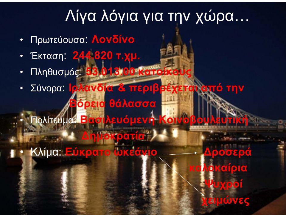 Λίγα λόγια για την χώρα… Πρωτεύουσα : Λονδίνο Έκταση : 244.820 τ.χμ. Πληθυσμός : 53.013.00 κατοίκους Σύνορα : Ιρλανδία & περιβρέχεται από την Βόρεια θ