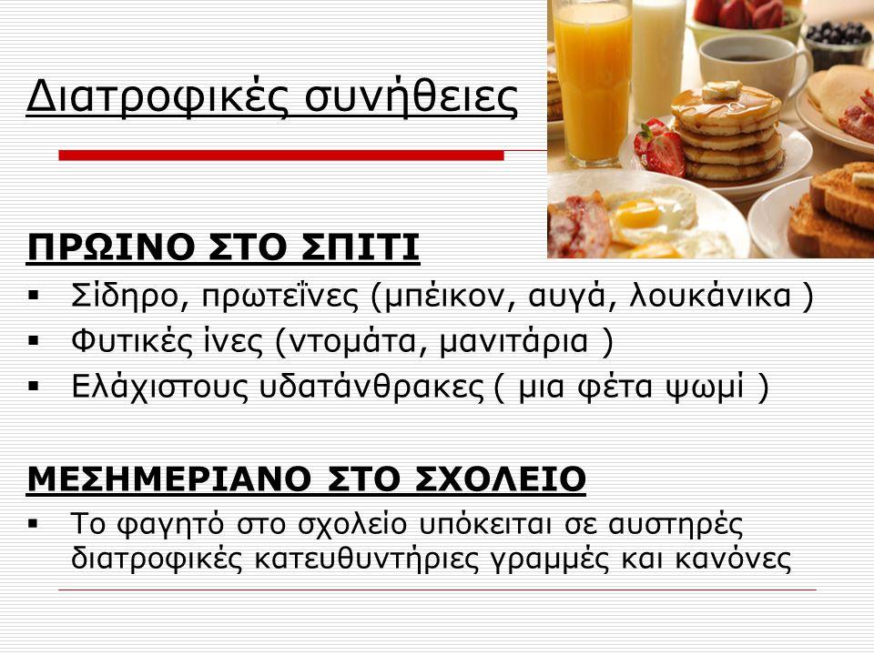 Διατροφικές συνήθειες ΠΡΩΙΝΟ ΣΤΟ ΣΠΙΤΙ  Σίδηρο, πρωτεΐνες (μπέικον, αυγά, λουκάνικα )  Φυτικές ίνες (ντομάτα, μανιτάρια )  Ελάχιστους υδατάνθρακες ( μια φέτα ψωμί ) ΜΕΣΗΜΕΡΙΑΝΟ ΣΤΟ ΣΧΟΛΕΙΟ  Το φαγητό στο σχολείο υπόκειται σε αυστηρές διατροφικές κατευθυντήριες γραμμές και κανόνες