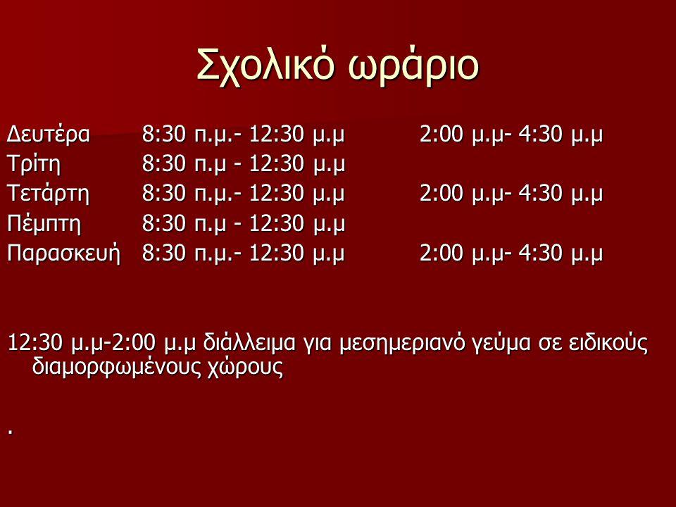 Σχολικό ωράριο Δευτέρα8:30 π.μ.- 12:30 μ.μ 2:00 μ.μ- 4:30 μ.μ Τρίτη 8:30 π.μ - 12:30 μ.μ Τετάρτη 8:30 π.μ.- 12:30 μ.μ 2:00 μ.μ- 4:30 μ.μ Πέμπτη8:30 π.μ - 12:30 μ.μ Παρασκευή 8:30 π.μ.- 12:30 μ.μ 2:00 μ.μ- 4:30 μ.μ 12:30 μ.μ-2:00 μ.μ διάλλειμα για μεσημεριανό γεύμα σε ειδικούς διαμορφωμένους χώρους.