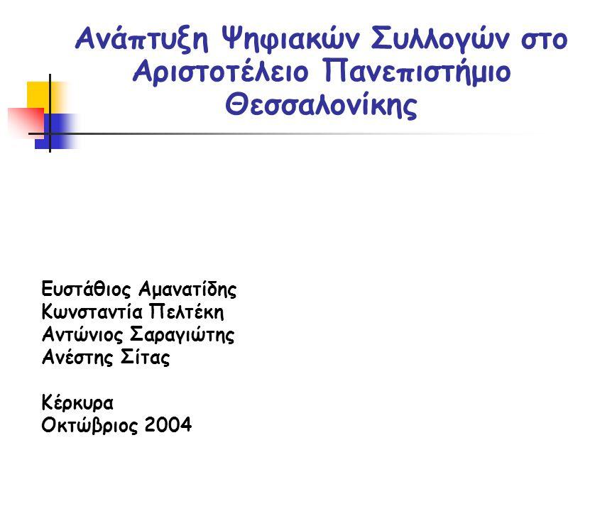 Ανάπτυξη Ψηφιακών Συλλογών στο Αριστοτέλειο Πανεπιστήμιο Θεσσαλονίκης Ευστάθιος Αμανατίδης Κωνσταντία Πελτέκη Αντώνιος Σαραγιώτης Ανέστης Σίτας Κέρκυρα Οκτώβριος 2004