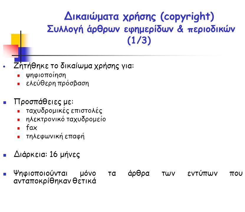  Ζητήθηκε το δικαίωμα χρήσης για: ψηφιοποίηση ελεύθερη πρόσβαση Προσπάθειες με: ταχυδρομικές επιστολές ηλεκτρονικό ταχυδρομείο fax τηλεφωνική επαφή Διάρκεια: 16 μήνες Ψηφιοποιούνται μόνο τα άρθρα των εντύπων που ανταποκρίθηκαν θετικά Δικαιώματα χρήσης (copyright) Συλλογή άρθρων εφημερίδων & περιοδικών (1/3)