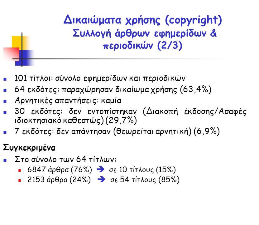 101 τίτλοι: σύνολο εφημερίδων και περιοδικών 64 εκδότες: παραχώρησαν δικαίωμα χρήσης (63,4%) Αρνητικές απαντήσεις: καμία 30 εκδότες: δεν εντοπίστηκαν (Διακοπή έκδοσης/Ασαφές ιδιοκτησιακό καθεστώς) (29,7%) 7 εκδότες: δεν απάντησαν (θεωρείται αρνητική) (6,9%) Συγκεκριμένα Στο σύνολο των 64 τίτλων: 6847 άρθρα (76%)  σε 10 τίτλους (15%) 2153 άρθρα (24%)  σε 54 τίτλους (85%) Δικαιώματα χρήσης (copyright) Συλλογή άρθρων εφημερίδων & περιοδικών (2/3)